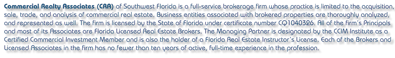 Commercial Realty Associates (CRA) of Southwest Florida is a full-service brokerage firm whose practice is limited to the acquisition, sale, trade, and analysis of commercial real estate. Business entities associated with brokered properties are thoroughly analyzed, and represented as well. The firm is licensed by the State of Florida under certificate number CQ1040326.
